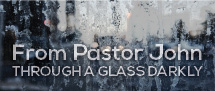 "Pastor John's ""Through a Glass Darkly"""
