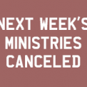 Ministries Canceled for NEXT Week